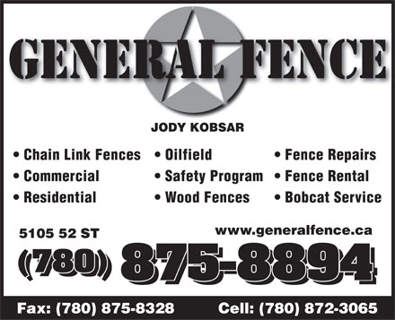 General Fence Ltd (780-875-8894) - Annonce illustrée - GENERAL FENCE JODY KOBSAR Chain Link Fences Fence Repairs  Oilfield Commercial Fence Rental  Safety Program Residential Bobcat Service  Wood Fences www.generalfence.ca 5105 52 ST (780) (780) 875-8894 Fax: (780) 875-8328         Cell: (780) 872-3065