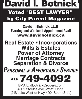 Botnick David (416-749-4092) - Annonce illustr&eacute;e - Voted &quot;BEST LAWYER&quot; by City Parent Magazine David I. Botnick LL.B. Evening and Weekend Appointment Avail www.davidbotnick.ca Real Estate   Incorporations Wills &amp; Estates Power of Attorney Marriage Contracts Separation &amp; Divorce PERSONAL &amp; AFFORDABLE SERVICE 416 749-4092 EMAIL: dbotnick@rogers.com 4801 Steeles Ave. West, Unit 9 (2 Blocks West of Hwy 400, South Side)  Voted &quot;BEST LAWYER&quot; by City Parent Magazine David I. Botnick LL.B. Evening and Weekend Appointment Avail www.davidbotnick.ca Real Estate   Incorporations Wills &amp; Estates Power of Attorney Marriage Contracts Separation &amp; Divorce PERSONAL &amp; AFFORDABLE SERVICE 416 749-4092 EMAIL: dbotnick@rogers.com 4801 Steeles Ave. West, Unit 9 (2 Blocks West of Hwy 400, South Side)