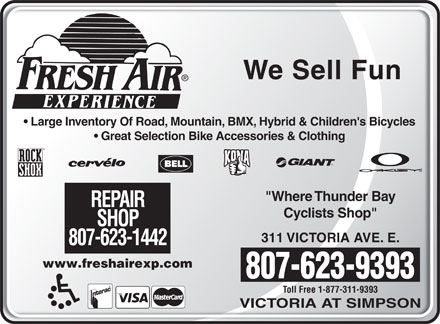 "Fresh Air Experience (807-623-3800) - Display Ad - We Sell FunWe Sell Fun Large Inventory Of Road, Mountain, BMX, Hybrid & Children's Bicycles  Large Inventory Of Road, Mountain, BMX, Hybrid & Children's Bicycles Great Selection Bike Accessories & Clothing  Great Selection Bike Accessories & Clothing ""Where Thunder Bay""Where Thunder Bay REPAIRREPAIR Cyclists Shop""Cyclists Shop"" SHOPSHOP 311 VICTORIA AVE. E.311 VICTORIA AVE. E. 807-623-1442807-623-1442 www.freshairexp.comwww.freshairexp.com 807-623-9393807-623-9393 Toll Free 1-877-311-9393Toll Free 1-877-311-9393 VICTORIA AT SIMPSONVICTORIA AT SIMPSON We Sell FunWe Sell Fun Large Inventory Of Road, Mountain, BMX, Hybrid & Children's Bicycles  Large Inventory Of Road, Mountain, BMX, Hybrid & Children's Bicycles Great Selection Bike Accessories & Clothing  Great Selection Bike Accessories & Clothing ""Where Thunder Bay""Where Thunder Bay REPAIRREPAIR Cyclists Shop""Cyclists Shop"" SHOPSHOP 311 VICTORIA AVE. E.311 VICTORIA AVE. E. 807-623-1442807-623-1442 www.freshairexp.comwww.freshairexp.com 807-623-9393807-623-9393 Toll Free 1-877-311-9393Toll Free 1-877-311-9393 VICTORIA AT SIMPSONVICTORIA AT SIMPSON"