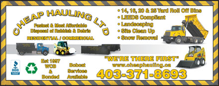 "Cheap Hauling Ltd (403-371-8693) - Annonce illustrée - 403-371-8693 Bonded & 14, 16, 20 & 25 Yard Roll Off Bins LEEDS Compliant Landscaping Fastest & Most Affordable Disposal of Rubbish & Debris Site Clean Up Snow Removal RESIDENTIAL / COMMERCIAL ""WE'RE THERE FIRST"" Est 1997 Bobcat www.cheaphauling.ca WCB Services Available"