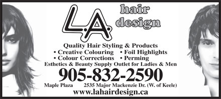 L A Hair Design (905-832-2590) - Annonce illustrée - Quality Hair Styling & Products Creative Colouring  Foil Highlights Colour Corrections  Perming Esthetics & Beauty Supply Outlet for Ladies & Men 905-832-2590 Maple Plaza        2535 Major Mackenzie Dr. (W. of Keele) www.lahairdesign.ca  Quality Hair Styling & Products Creative Colouring  Foil Highlights Colour Corrections  Perming Esthetics & Beauty Supply Outlet for Ladies & Men 905-832-2590 Maple Plaza        2535 Major Mackenzie Dr. (W. of Keele) www.lahairdesign.ca