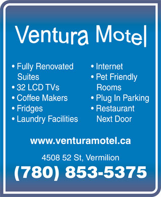 Ventura Motel (780-853-5375) - Display Ad - Laundry Facilities Next Door www.venturamotel.ca 4508 52 St, Vermilion (780) 853-5375 Fully Renovated Internet Suites Pet Friendly 32 LCD TVs Rooms Coffee Makers Plug In Parking Fridges Restaurant