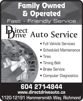 Direct Drive Auto Service (604-271-4844) - Display Ad - Family Owned & Operated Fast - Friendly Service Full Vehicle Services Scheduled Maintenance Tires Timing Belt Brake Service Computer Diagnostics 604 271-4844 www.directdriveauto.ca 1120-12191 Hammersmith Way, Richmond