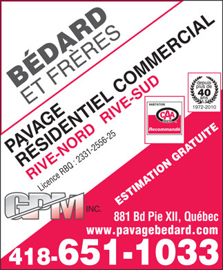 B&eacute;dard &amp; Fr&egrave;res G P M Inc (418-651-1033) - Annonce illustr&eacute;e - 40 1972-2010 RIVE-SUD Recommand&eacute; R&Eacute;SIDENTIEL COMMERCIAL RIVE-NORDPAVAGE Licence RBQ : 2331-2556-25 ESTIMATION GRATUITE INC. 881 Bd Pie XII, Qu&eacute;bec www.pavagebedard.com