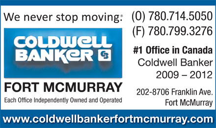 Coldwell Banker Fort McMurray (780-714-5050) - Annonce illustr&eacute;e - (O) 780.714.5050 (F) 780.799.3276 #1 Office in Canada Coldwell Banker 2009 - 2012 FORT MCMURRAY 202-8706 Franklin Ave. Each Office Independently Owned and Operated Fort McMurray www.coldwellbankerfortmcmurray.com (O) 780.714.5050 (F) 780.799.3276 #1 Office in Canada Coldwell Banker 2009 - 2012 FORT MCMURRAY 202-8706 Franklin Ave. Each Office Independently Owned and Operated Fort McMurray www.coldwellbankerfortmcmurray.com