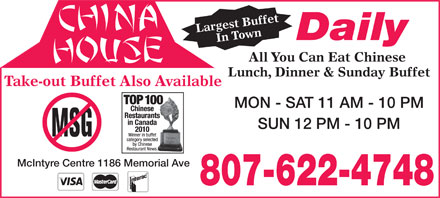China House (807-622-4748) - Annonce illustrée - You Can Eat Chinese Lunch, Dinner & Sunday Buffet Take-out Buffet Also Available SUN 12 PM - 10 PM McIntyre Centre 1186 Memorial Ave 807-622-4748 MON - SAT 11 AM - 10 PM Largest BuffetIn Town All Daily Largest BuffetIn Town All Daily You Can Eat Chinese Lunch, Dinner & Sunday Buffet Take-out Buffet Also Available MON - SAT 11 AM - 10 PM SUN 12 PM - 10 PM McIntyre Centre 1186 Memorial Ave 807-622-4748
