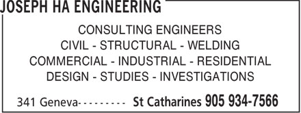Joseph Ha Engineering (905-934-7566) - Display Ad - CONSULTING ENGINEERS CIVIL - STRUCTURAL - WELDING COMMERCIAL - INDUSTRIAL - RESIDENTIAL DESIGN - STUDIES - INVESTIGATIONS  CONSULTING ENGINEERS CIVIL - STRUCTURAL - WELDING COMMERCIAL - INDUSTRIAL - RESIDENTIAL DESIGN - STUDIES - INVESTIGATIONS