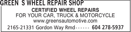 Green's Wheel Repair Shop (604-276-1240) - Display Ad - CERTIFIED WHEEL REPAIRS FOR YOUR CAR, TRUCK & MOTORCYCLE www.greensautomotive.com CERTIFIED WHEEL REPAIRS FOR YOUR CAR, TRUCK & MOTORCYCLE www.greensautomotive.com