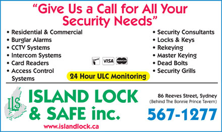 Island Lock &amp; Safe Inc (1-888-254-7952) - Annonce illustr&eacute;e - Give Us a Call for All Your Security Needs Security Consultants  Residential &amp; Commercial Locks &amp; Keys  Burglar Alarms Rekeying  CCTV Systems Master Keying  Intercom Systems Dead Bolts  Card Readers Security Grills  Access Control 24 Hour ULC Monitoring Systems 86 Reeves Street, Sydney ISLAND LOCK (Behind The Bonnie Prince Tavern) &amp; SAFE inc. 567-1277 www.islandlock.ca Give Us a Call for All Your Security Needs Security Consultants  Residential &amp; Commercial Locks &amp; Keys  Burglar Alarms Rekeying  CCTV Systems Master Keying  Intercom Systems Dead Bolts  Card Readers Security Grills  Access Control 24 Hour ULC Monitoring Systems 86 Reeves Street, Sydney ISLAND LOCK (Behind The Bonnie Prince Tavern) &amp; SAFE inc. 567-1277 www.islandlock.ca  Give Us a Call for All Your Security Needs Security Consultants  Residential &amp; Commercial Locks &amp; Keys  Burglar Alarms Rekeying  CCTV Systems Master Keying  Intercom Systems Dead Bolts  Card Readers Security Grills  Access Control 24 Hour ULC Monitoring Systems 86 Reeves Street, Sydney ISLAND LOCK (Behind The Bonnie Prince Tavern) &amp; SAFE inc. 567-1277 www.islandlock.ca Give Us a Call for All Your Security Needs Security Consultants  Residential &amp; Commercial Locks &amp; Keys  Burglar Alarms Rekeying  CCTV Systems Master Keying  Intercom Systems Dead Bolts  Card Readers Security Grills  Access Control 24 Hour ULC Monitoring Systems 86 Reeves Street, Sydney ISLAND LOCK (Behind The Bonnie Prince Tavern) &amp; SAFE inc. 567-1277 www.islandlock.ca