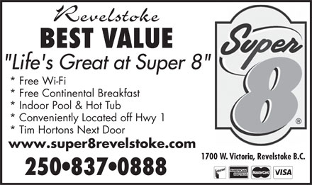 "Super 8 Motel (250-837-0888) - Annonce illustrée - Revelstoke BEST VALUE ""Life's Great at Super 8"" * Free Wi-Fi * Free Continental Breakfast * Indoor Pool & Hot Tub * Conveniently Located off Hwy 1 * Tim Hortons Next Door www.super8revelstoke.com 1700 W. Victoria, Revelstoke B.C. 250 837 0888"