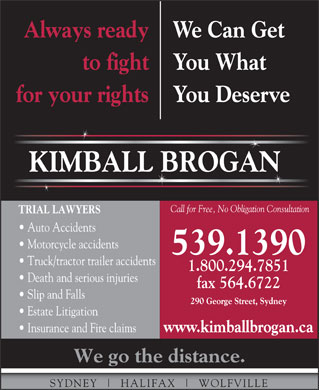 Kimball Brogan (1-855-567-8459) - Display Ad - Always ready We Can Get to fight You What for your rights You Deserve KIMBALL BROGAN Call for Free, No Obligation Consultation TRIAL LAWYERS Auto Accidents Motorcycle accidents 539.1390 Truck/tractor trailer accidents 1.800.294.7851 Death and serious injuries fax 564.6722 Slip and Falls 290 George Street, Sydney Estate Litigation www.kimballbrogan.ca Insurance and Fire claims We go the distance. SYDNEY HALIFAX WOLFVILLE