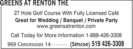 Greens at Renton The (519-426-3308) - Display Ad - 27 Hole Golf Course With Fully Licensed Café Great for Wedding / Banquet / Private Party www.greensatrenton.com Call Today for More Information 1-888-426-3308  27 Hole Golf Course With Fully Licensed Café Great for Wedding / Banquet / Private Party www.greensatrenton.com Call Today for More Information 1-888-426-3308