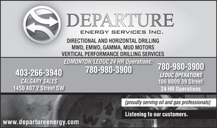 Departure Energy Services Inc (403-266-3940) - Annonce illustrée - DIRECTIONAL AND HORIZONTAL DRILLINGDIRECT MWD, EMWD, GAMMA, MUD MOTORSMWD VERTICAL PERFORMANCE DRILLING SERVICESVERTIC EDMONTON/LEDUC 24 HR Operations: 780-980-3900 403-266-3940 LEDUC OPERATIONSLEDUC OPERATIONS CALGARY SALES 106 8009 39 Street 1450 407 2 Street SW 24 HR Operations {proudly serving oil and gas professionals} Listening to our customers. www.departureenergy.com
