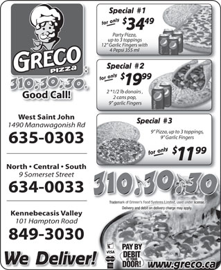 "Greco Pizza (506-310-3030) - Annonce illustrée - 49 for only 34 Party Pizza, up to 3 toppings 12  Garlic Fingers withing 4 Pepsi 355 ml4 Pepsi 355 ml Special 2Special for only 99 for onlywww. 1919 2 *1/2 lb donairs , 2 *1/2 lb donairs , 2 cans pop, 2 cans pop, 9"" garlic Fingersgarlic Fingers West Saint John 3Spec Special 1490 Manawagonish Rd 9  Pizza, up to 3 toppings, 9  Garlic Fingers 635-0303 99 for only Special 11 North   Central   South 9 Somerset Street 634-0033 Kennebecasis Valley 101 Hampton Road 849-3030 We Deliver! greco.caw"
