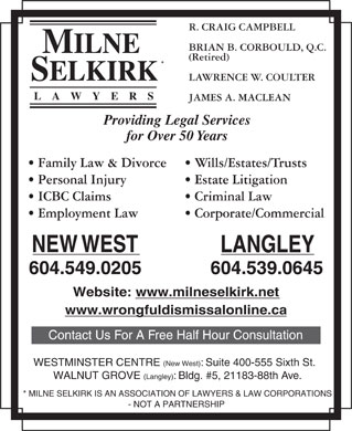 Milne Selkirk (604-549-5045) - Annonce illustr&eacute;e - R. CRAIG CAMPBELL BRIAN B. CORBOULD, Q.C. (Retired) LAWRENCE W. COULTER LAWYERS JAMES A. MACLEAN Providing Legal Services for Over 50 Years Wills/Estates/Trusts  Family Law &amp; Divorce Estate Litigation  Personal Injury Criminal Law  ICBC Claims Corporate/Commercial  Employment Law NEW WEST LANGLEY 604.539.0645604.549.0205 Website: www.milneselkirk.net www.wrongfuldismissalonline.ca Contact Us For A Free Half Hour Consultation WESTMINSTER CENTRE (New West): Suite 400-555 Sixth St. WALNUT GROVE (Langley): Bldg. #5, 21183-88th Ave. * MILNE SELKIRK IS AN ASSOCIATION OF LAWYERS &amp; LAW CORPORATIONS - NOT A PARTNERSHIP  R. CRAIG CAMPBELL BRIAN B. CORBOULD, Q.C. (Retired) LAWRENCE W. COULTER LAWYERS JAMES A. MACLEAN Providing Legal Services for Over 50 Years Wills/Estates/Trusts  Family Law &amp; Divorce Estate Litigation  Personal Injury Criminal Law  ICBC Claims Corporate/Commercial  Employment Law NEW WEST LANGLEY 604.539.0645604.549.0205 Website: www.milneselkirk.net www.wrongfuldismissalonline.ca Contact Us For A Free Half Hour Consultation WESTMINSTER CENTRE (New West): Suite 400-555 Sixth St. WALNUT GROVE (Langley): Bldg. #5, 21183-88th Ave. * MILNE SELKIRK IS AN ASSOCIATION OF LAWYERS &amp; LAW CORPORATIONS - NOT A PARTNERSHIP
