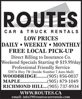 Routes Car &amp; Truck Rentals Inc (905-856-0037) - Annonce illustr&eacute;e - LOW PRICES DAILY   WEEKLY   MONTHLY FREE LOCAL PICK-UP Direct Billing to Insurance Co. Weekend Specials Starting @ $19.99/day Professional Friendly Service 5597A Hwy 7W (Inside Number 7 Auto Mall) WOODBRIDGE........ (905) 856-0037 MAPLE..................... (905) 879-1049 RICHMOND HILL... (905) 737-8934 WWW.ROUTES.CA email: info19@routescarrentals.com LOW PRICES DAILY   WEEKLY   MONTHLY FREE LOCAL PICK-UP Direct Billing to Insurance Co. Weekend Specials Starting @ $19.99/day Professional Friendly Service 5597A Hwy 7W (Inside Number 7 Auto Mall) WOODBRIDGE........ (905) 856-0037 MAPLE..................... (905) 879-1049 RICHMOND HILL... (905) 737-8934 WWW.ROUTES.CA email: info19@routescarrentals.com