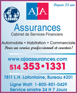 AJA Assurances (514-353-1331) - Display Ad - Depuis 25 ans Cabinet de Services Financiers Automobile   Habitation   Commerciale Pour un service professionnel et courtois! www.ajaassurances.com 514 353 1331 7811 L.H. Lafontaine, Bureau #201 Ligne Watt: 1-800-801-0429 Service sinistre 24 H 7 Jours
