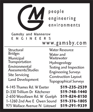 Gamsby And Mannerow Ltd (519-235-2539) - Annonce illustr&eacute;e - Water Resource Structural Bridges Water and Wastewater Municipal Transportation Hydrogeology Environmental Testing and Inspection Assessments/Studies Engineering Surveys Site Servicing Construction Layout Land Development Topographical Surveys 4-145 Thames Rd. W Exeter 519-235-2539 D-330 Trillium Dr  Kitchener 519-748-1440 2-650 Woodlawn Rd. W  Guelph 519-824-8150 1-1260 2nd Ave E  Owen Sound 519-376-1805 975 Wallace Avenue N  Listowel 519-291-9339  Water Resource Structural Bridges Water and Wastewater Municipal Transportation Hydrogeology Environmental Testing and Inspection Assessments/Studies Engineering Surveys Site Servicing Construction Layout Land Development Topographical Surveys 4-145 Thames Rd. W Exeter 519-235-2539 D-330 Trillium Dr  Kitchener 519-748-1440 2-650 Woodlawn Rd. W  Guelph 519-824-8150 1-1260 2nd Ave E  Owen Sound 519-376-1805 975 Wallace Avenue N  Listowel 519-291-9339