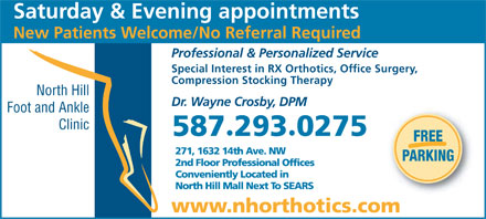 North Hill Foot & Ankle Clinic (403-289-8491) - Display Ad - North Hill Mall Next To SEARS www.nhorthotics.com New Patients Welcome/No Referral Required Saturday & Evening appointments Professional & Personalized Service Special Interest in RX Orthotics, Office Surgery, Compression Stocking Therapy North Hill Dr. Wayne Crosby, DPM Foot and Ankle Clinic 5872930275 · FREE 271, 1632 14th Ave. NW PARKING 2nd Floor Professional Offices Conveniently Located in