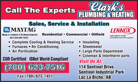 Clark's Plumbing &amp; Heating Corp (780-623-6219) - Annonce illustr&eacute;e - Call The Experts Sales, Service &amp; Installation Residential   Commercial   Oilfield Complete Cooling &amp; Heating Service Insulating Furnaces   Air Conditioning Call The Experts Sales, Service &amp; Installation Residential   Commercial   Oilfield Complete Cooling &amp; Heating Service Insulating Furnaces   Air Conditioning Sheetmetal Air Purification Large Parts Department Coleman &amp; Intertherm parts COR Certified   ISNet World Compliant Visit Us At: 114 Sentinel Drive (780) 623-7516 Sentinel Industrial Park Fax (780) 623-7451 Lac La Biche, AB Sheetmetal Air Purification Large Parts Department Coleman &amp; Intertherm parts COR Certified   ISNet World Compliant Visit Us At: 114 Sentinel Drive (780) 623-7516 Sentinel Industrial Park Fax (780) 623-7451 Lac La Biche, AB