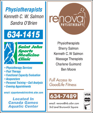 Saint John Sports Medicine Clinic (506-634-1415) - Annonce illustrée - Physiotherapists Kenneth C. W. Salmon re Sandra O Brien PHYSIOTHERAPY Physiotherapists Sherry Salmon Kenneth C. W Salmon Massage Therapists Charlene Guimond Physiotherapy Services Ben Moore Pool Therapy Functional Capacity Evaluation Acupuncture Full Access to Personal Training   Gait Analysis GoodLife Fitness Evening Appointments email: sjsportsmedclinic@nb.aibn.com 634-7489 Physiotherapists Kenneth C. W. Salmon re Sandra O Brien PHYSIOTHERAPY Physiotherapists Sherry Salmon Kenneth C. W Salmon Massage Therapists Charlene Guimond Physiotherapy Services Ben Moore Pool Therapy Functional Capacity Evaluation Acupuncture Full Access to Personal Training   Gait Analysis GoodLife Fitness Evening Appointments email: sjsportsmedclinic@nb.aibn.com 634-7489 Located In Canada Games email: renova@nb.aibn.com Aquatic Center 3rd Level Brunswick Square Canada Games email: renova@nb.aibn.com Aquatic Center 3rd Level Brunswick Square Located In