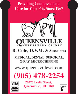 Queensville Veterinary Clinic (905-478-2254) - Display Ad - Providing Compassionate Care for Your Pets Since 1967 B. Cole, D.V.M. & Associates MEDICAL, DENTAL, SURGICAL, X-RAY, MICROCHIPPING www.queensvillevet.com (905) 478-2254 20275 Leslie Street, Queensville, L0G 1R0  Providing Compassionate Care for Your Pets Since 1967 B. Cole, D.V.M. & Associates MEDICAL, DENTAL, SURGICAL, X-RAY, MICROCHIPPING www.queensvillevet.com (905) 478-2254 20275 Leslie Street, Queensville, L0G 1R0  Providing Compassionate Care for Your Pets Since 1967 B. Cole, D.V.M. & Associates MEDICAL, DENTAL, SURGICAL, X-RAY, MICROCHIPPING www.queensvillevet.com (905) 478-2254 20275 Leslie Street, Queensville, L0G 1R0  Providing Compassionate Care for Your Pets Since 1967 B. Cole, D.V.M. & Associates MEDICAL, DENTAL, SURGICAL, X-RAY, MICROCHIPPING www.queensvillevet.com (905) 478-2254 20275 Leslie Street, Queensville, L0G 1R0