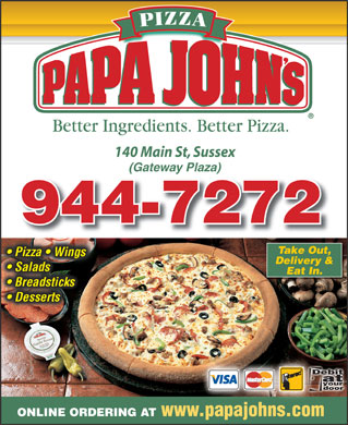 Papa John's Pizza (506-944-7272) - Annonce illustrée - 140 Main St, Sussex (Gateway Plaza) 944-7272944-7272 Take Out, Pizza   Wings  Pizza   Wings Delivery & Salads Eat In. Breadsticks  Breadsticks Desserts ONLINE ORDERING AT www.papajohns.com  140 Main St, Sussex (Gateway Plaza) 944-7272944-7272 Take Out, Pizza   Wings  Pizza   Wings Delivery & Salads Eat In. Breadsticks  Breadsticks Desserts ONLINE ORDERING AT www.papajohns.com