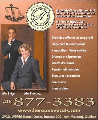H&eacute;roux &amp; Associ&eacute; Avocats (418-877-3383) - Display Ad - Me Marie-Claude H&eacute;roux, LL.B. D.E.A. droit de la sant&eacute; (Bordeaux I) mcheroux@herouxavocats.ca Me Nader Trigui, LL.B. ma&icirc;trise en droit commercial L.L.M. ntrigui@herouxavocats.ca Droit des affaires et corporatif Litige civil &amp; commercial Immobilier - Vices cach&eacute;s Divorce et s&eacute;paration Garde d enfants Pension alimentaire Blessures corporelles Succession Immigration Me Trigui        Me H&eacute;roux 418 www.herouxavocats.com 3930, Wilfrid-Hamel Ouest, bureau 202 (coin Masson), Qu&eacute;bec