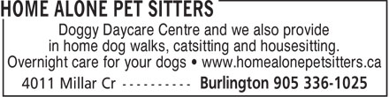 Home Alone Pet Sitters (905-336-1025) - Display Ad - Doggy Daycare Centre and we also provide in home dog walks, catsitting and housesitting. Overnight care for your dogs • www.homealonepetsitters.ca  Doggy Daycare Centre and we also provide in home dog walks, catsitting and housesitting. Overnight care for your dogs • www.homealonepetsitters.ca