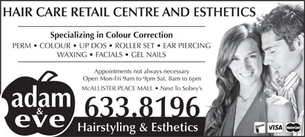 Adam & Eve Hairstyling (506-633-8196) - Display Ad - HAIR CARE RETAIL CENTRE AND ESTHETICS Specializing in Colour Correction PERM   COLOUR   UP DOS   ROLLER SET   EAR PIERCING WAXING   FACIALS   GEL NAILS Appointments not always necessary Open Mon-Fri 9am to 9pm Sat. 8am to 6pm McALLISTER PLACE MALL   Next To Sobey s 633.8196 Hairstyling & Esthetics