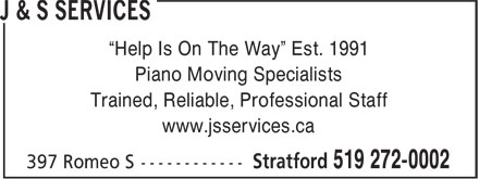 "J & S Services (519-272-0002) - Display Ad - ""Help Is On The Way"" Est. 1991 Piano Moving Specialists Trained, Reliable, Professional Staff www.jsservices.ca  ""Help Is On The Way"" Est. 1991 Piano Moving Specialists Trained, Reliable, Professional Staff www.jsservices.ca"