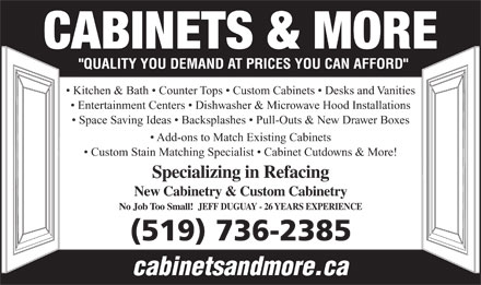Cabinets & More (519-736-2385) - Display Ad - CABINETS & MORE Kitchen & Bath   Counter Tops   Custom Cabinets   Desks and Vanities Entertainment Centers   Dishwasher & Microwave Hood Installations Space Saving Ideas   Backsplashes   Pull-Outs & New Drawer Boxes Add-ons to Match Existing Cabinets Custom Stain Matching Specialist   Cabinet Cutdowns & More! Specializing in Refacing New Cabinetry & Custom Cabinetry No Job Too Small!  JEFF DUGUAY - 26 YEARS EXPERIENCE (519) 736-2385 cabinetsandmore.ca