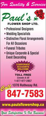 Paul's Flower Shop Ltd (506-847-7583) - Display Ad - For Quality & Service Paul s FLOWER SHOP LTD. Professional Designers Wedding Specialists Distinctive Floral Arrangements For All Occasions Funeral Tributes Unique Corporate & Special Event Decorating CORPORATE ACCOUNTS WELCOME TOLL FREE Canada & US 1-877-977-2857 1370 Rothesay Rd.13 Call 847-7583 www.paulsflowershop.ca Your Satisfaction Is Our Business!