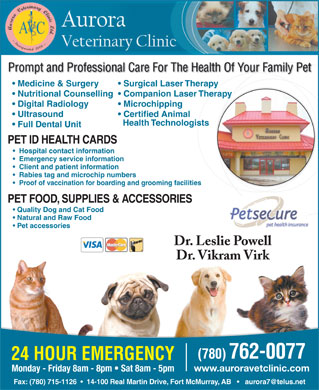 Aurora Veterinary Clinic Ltd (780-715-1127) - Annonce illustr&eacute;e - Prompt and Professional Care For The Health Of Your Family Pet Medicine &amp; Surgery Surgical Laser Therapy Nutritional Counselling  Companion Laser Therapy Digital Radiology Microchipping Ultrasound Certified Animal Health Technologists Full Dental Unit PET ID HEALTH CARDS Hospital contact information Emergency service information Client and patient information Rabies tag and microchip numbers Proof of vaccination for boarding and grooming facilities PET FOOD, SUPPLIES &amp; ACCESSORIES Quality Dog and Cat Food Natural and Raw Food Pet accessories Dr. Leslie Powell Dr. Vikram Virk (780) 762-0077 24 HOUR EMERGENCY www.auroravetclinic.com Monday - Friday 8am - 8pm   Sat 8am - 5pm Fax: (780) 715-1126     14-100 Real Martin Drive, Fort McMurray, AB       aurora7@telus.net
