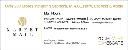 Market Mall (403-288-5466) - Display Ad - Over 200 Stores including Sephora, M.A.C., H&amp;M, Express &amp; Apple ( ) 403.288.5466  marketmall.ca 3625 Shaganappi Trail NW Just north of Trans Canada Highway #1 at 32nd Avenue