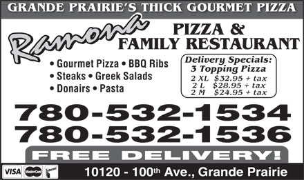 Ramona Pizza & Family Restaurant (780-532-1534) - Annonce illustrée - GRANDE PRAIRIE S THICK GOURMET PIZZA PIZZA & FAMILY RESTAURANT Delivery Specials: Gourmet Pizza   BBQ Ribs 3 Topping Pizza Steaks   Greek Salads 2 XL  $32.95 + tax 2 L   $28.95 + tax Donairs   Pasta 2 M    $24.95 + tax 780-532-1534 780-532-1536 FREE DELIVERY! th 10120 - 100 Ave., Grande Prairie  GRANDE PRAIRIE S THICK GOURMET PIZZA PIZZA & FAMILY RESTAURANT Delivery Specials: Gourmet Pizza   BBQ Ribs 3 Topping Pizza Steaks   Greek Salads 2 XL  $32.95 + tax 2 L   $28.95 + tax Donairs   Pasta 2 M    $24.95 + tax 780-532-1534 780-532-1536 FREE DELIVERY! th 10120 - 100 Ave., Grande Prairie