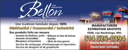 Auvents Bellon Inc (Les) (514-526-0894) - Annonce illustr&eacute;e - Les Industries VOUS &Ecirc;TES &Agrave; L ABRI! Une tradition familiale depuis 1895 MANUFACTURIER R&eacute;sidentiel / Commercial / Industriel ESTIMATION GRATUITE Des produits faits sur mesure 5598, rue Hochelaga, Mtl. - Auvents de fen&ecirc;tres, patio - Rideaux et tour de balcon - Auvents r&eacute;tractables - Gazebo 514 526-0894 - Marquises et banni&egrave;res - Abris de tous genres www.bellon.qc.ca Service de nettoyage, d entreposage et r&eacute;paration Service de designer et de graphisme FINANCEMENT DISPONIBLE  Les Industries VOUS &Ecirc;TES &Agrave; L ABRI! Une tradition familiale depuis 1895 MANUFACTURIER R&eacute;sidentiel / Commercial / Industriel ESTIMATION GRATUITE Des produits faits sur mesure 5598, rue Hochelaga, Mtl. - Auvents de fen&ecirc;tres, patio - Rideaux et tour de balcon - Auvents r&eacute;tractables - Gazebo 514 526-0894 - Marquises et banni&egrave;res - Abris de tous genres www.bellon.qc.ca Service de nettoyage, d entreposage et r&eacute;paration Service de designer et de graphisme FINANCEMENT DISPONIBLE