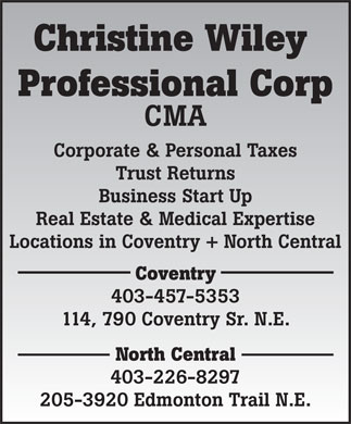 Christine Wiley Professional Corp (403-226-8297) - Annonce illustrée - Christine Wiley Professional Corp CMA Corporate & Personal Taxes Trust Returns Business Start Up Real Estate & Medical Expertise Locations in Coventry + North Central Coventry 403-457-5353 114, 790 Coventry Sr. N.E. North Central 403-226-8297 205-3920 Edmonton Trail N.E.