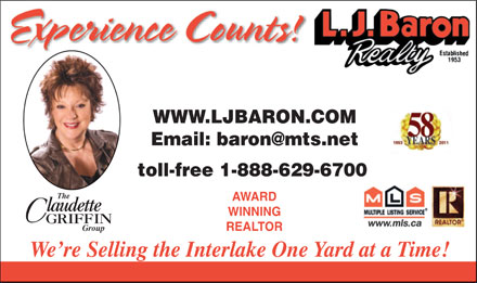 Baron Realty L J (1-888-235-6446) - Annonce illustr&eacute;e - WWW.LJBARON.COM Email: baron@mts.net toll-free 1-888-629-6700 The AWARD laudette WINNING GRIFFIN REALTOR Group We re Selling the Interlake One Yard at a Time!