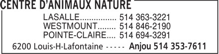 Centre d'Animaux Nature (514-353-7611) - Display Ad - LASALLE................ 514 363-3221 WESTMOUNT........ 514 846-2190 POINTE-CLAIRE.... 514 694-3291  LASALLE................ 514 363-3221 WESTMOUNT........ 514 846-2190 POINTE-CLAIRE.... 514 694-3291