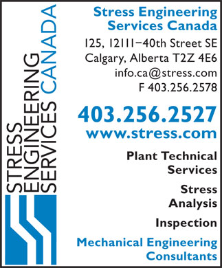 Stress Engineering Services Canada (403-256-2527) - Annonce illustr&eacute;e - Stress Engineering Services Canada 125, 12111-40th Street SE Calgary, Alberta T2Z 4E6 info.ca@stress.com F 403.256.2578 CANADA 403.256.2527 www.stress.com Plant Technical Services Stress STRESS ENGINEERING SERVICES Analysis Inspection Mechanical Engineering Consultants