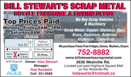 Stewart's Bill Scrap Metal & Bottle Exchange (902-752-8882) - Annonce illustrée - BILL STEWART S SCRAP METALBILL STEWART S SCRAP METAL BILL STEWART S SCRAP METAL BOTTLE EXCHANGE & ENVIRO DEPOTBOTTLE EXCHANGE & ENVIRO DEPOT We Buy Scrap Vehicles Top Prices Paid & Machinery Monday - Friday 8AM - 5PM Scrap Metal, Copper, Stainless Steel, Saturday 8AM - 2PM Brass, Radiators, Batteries, Aluminum, Convertors Highland Square Mall We purchase: Freon Free Fridges, Stoves,  Washers, Dryers o New GlasgowTo Westville .C.H. 104 Exit 23 T T 752-8882 Approx.We re 1/4 kmHere X www.billstewartsscrapmetal.com ACES Drop-off Owner: Alan Stewart 2636 Westville Rd. Manager: Located just past Highland Square Mall on the Westville Rd. Rob Rondelet bstewarts@hotmail.ca Cell: 331-0568 BILL STEWART S SCRAP METALBILL STEWART S SCRAP METAL BILL STEWART S SCRAP METAL BOTTLE EXCHANGE & ENVIRO DEPOTBOTTLE EXCHANGE & ENVIRO DEPOT We Buy Scrap Vehicles Top Prices Paid & Machinery Monday - Friday 8AM - 5PM Scrap Metal, Copper, Stainless Steel, Saturday 8AM - 2PM Brass, Radiators, Batteries, Aluminum, Convertors Highland Square Mall We purchase: Freon Free Fridges, Stoves,  Washers, Dryers o New GlasgowTo Westville .C.H. 104 Exit 23 T T 752-8882 Approx.We re 1/4 kmHere X www.billstewartsscrapmetal.com ACES Drop-off Owner: Alan Stewart 2636 Westville Rd. Manager: Located just past Highland Square Mall on the Westville Rd. Rob Rondelet bstewarts@hotmail.ca Cell: 331-0568  BILL STEWART S SCRAP METALBILL STEWART S SCRAP METAL BILL STEWART S SCRAP METAL BOTTLE EXCHANGE & ENVIRO DEPOTBOTTLE EXCHANGE & ENVIRO DEPOT We Buy Scrap Vehicles Top Prices Paid & Machinery Monday - Friday 8AM - 5PM Scrap Metal, Copper, Stainless Steel, Saturday 8AM - 2PM Brass, Radiators, Batteries, Aluminum, Convertors Highland Square Mall We purchase: Freon Free Fridges, Stoves,  Washers, Dryers o New GlasgowTo Westville .C.H. 104 Exit 23 T T 752-8882 Approx.We re 1/4 kmHere X www.billstewartsscrapmetal.com ACES Drop-off Owner: Alan Stewart 2636 Westville Rd. Manager: Located just past Highland Square Mall on the Westville Rd. Rob Rondelet bstewarts@hotmail.ca Cell: 331-0568 BILL STEWART S SCRAP METALBILL STEWART S SCRAP METAL BILL STEWART S SCRAP METAL BOTTLE EXCHANGE & ENVIRO DEPOTBOTTLE EXCHANGE & ENVIRO DEPOT We Buy Scrap Vehicles Top Prices Paid & Machinery Monday - Friday 8AM - 5PM Scrap Metal, Copper, Stainless Steel, Saturday 8AM - 2PM Brass, Radiators, Batteries, Aluminum, Convertors Highland Square Mall We purchase: Freon Free Fridges, Stoves,  Washers, Dryers o New GlasgowTo Westville .C.H. 104 Exit 23 T T 752-8882 Approx.We re 1/4 kmHere X www.billstewartsscrapmetal.com ACES Drop-off Owner: Alan Stewart 2636 Westville Rd. Manager: Located just past Highland Square Mall on the Westville Rd. Rob Rondelet bstewarts@hotmail.ca Cell: 331-0568