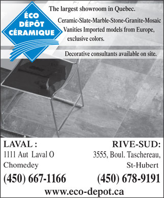 Éco Dépôt Céramique (450-667-1166) - Display Ad - The largest showroom in Quebec. Ceramic-Slate-Marble-Stone-Granite-Mosaic Vanities Imported models from Europe, exclusive colors. Decorative consultants available on site. LAVAL : RIVE-SUD: 1111 Aut  Laval O 3555, Boul. Taschereau, Chomedey St-Hubert (450) 667-1166 (450) 678-9191 www.eco-depot.ca