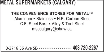 Metal Supermarkets (Calgary) (403-720-2267) - Display Ad - THE CONVENIENCE STORES FOR METAL™ Aluminum • Stainless • H.R. Carbon Steel C.F. Steel Bars • Alloy & Tool Steel msccalgary@shaw.ca