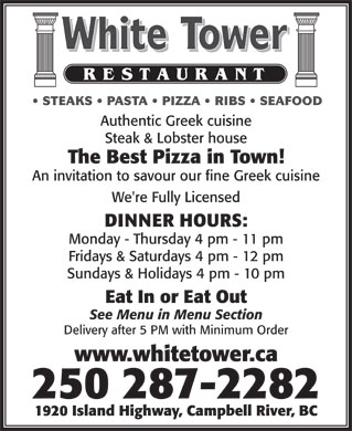 White Tower Restaurant (250-287-2282) - Display Ad - Eat In or Eat Out See Menu in Menu Section Delivery after 5 PM with Minimum Order www.whitetower.ca 250 287-2282 1920 Island Highway, Campbell River, BC STEAKS   PASTA   PIZZA   RIBS   SEAFOOD Authentic Greek cuisine Steak & Lobster house The Best Pizza in Town! An invitation to savour our fine Greek cuisine We're Fully Licensed DINNER HOURS: Monday - Thursday 4 pm - 11 pm Fridays & Saturdays 4 pm - 12 pm Sundays & Holidays 4 pm - 10 pm