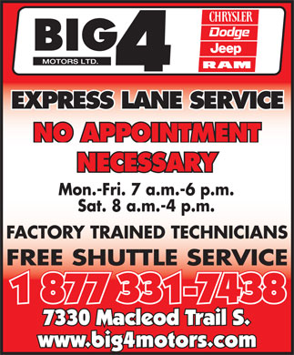 Big 4 Motors Ltd (1-877-331-7438) - Annonce illustrée - EXPRESS LANE SERVICE NO APPOINTMENT NECESSARY Mon.-Fri. 7 a.m.-6 p.m. Sat. 8 a.m.-4 p.m. FACTORY TRAINED TECHNICIANS FREE SHUTTLE SERVICE 1 877 331-7438 7330 Macleod Trail S. www.big4motors.com
