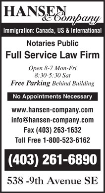 Hansen & Co (403-727-0166) - Annonce illustrée - Immigration: Canada, US & International Notaries Public Full Service Law Firm Open 8-7 Mon-Fri 8:30-5:30 Sat Free Parking Behind Building No Appointments Necessary www.hansen-company.com Fax (403) 263-1632 Toll Free 1-800-523-6162 (403) 261-6890
