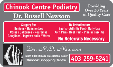 Chinook Centre Podiatry (403-259-5241) - Display Ad - Providing Chinook Centre Podiatry Over 30 Years of Quality Care Dr. Russell Newsom Surgery for: Rx Orthotics for: Bunions - Hammertoes Sports - Arthritic Feet - Daily Use Corns / Callouses - Neuromas Arch Pain - Heel Pain - Plantar Fasciitis Ganglions - Ingrown nails / Warts No Referrals Necessary Suite #300 Chinook Professional Tower 403 259-5241 Chinook Shopping Centre