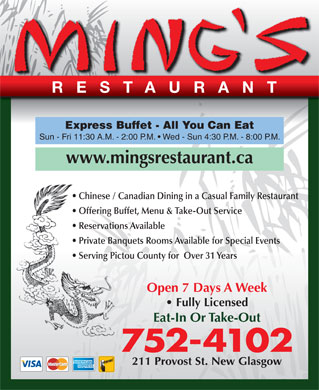 Ming's Restaurant (902-752-4102) - Annonce illustr&eacute;e - RESTAURANT Express Buffet - All You Can Eat Sun - Fri 11:30 A.M. - 2:00 P.M.   Wed - Sun 4:30 P.M. - 8:00 P.M. www.mingsrestaurant.ca Chinese / Canadian Dining in a Casual Family Restaurant Offering Buffet, Menu &amp; Take-Out Service Reservations Available Private Banquets Rooms Available for Special Events Serving Pictou County for  Over 31 Years Open 7 Days A Week Fully Licensed Eat-In Or Take-Out 752-4102 211 Provost St. New Glasgow