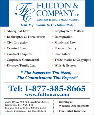 Fulton &amp; Company LLP (1-877-385-8665) - Annonce illustr&eacute;e - LAWYERS &amp; TRADE-MARK AGENTS Hon. F. J. Fulton, K. C. (1862-1936) Aboriginal Law Employment Matters Bankruptcy &amp; Foreclosures Immigration Civil Litigation Municipal Law Criminal Law Personal Injury Contract Disputes Real Estate Corporate Commercial Trade-marks &amp; Copyright Divorce/Family Law Wills &amp; Estates The Expertise You Need, The Commitment You Expect Tel: 1-877-385-8665 www.fultonco.com Main Office: 300-350 Lansdowne Street, Evening &amp; Kamloops, BC  V2C 1Y1 Weekend Appointments Fax: 250-851-2300 Tel: 250-372-5542 Free Initial Interview Ashcroft: 110 Railway   Tel: 250-453-2628 LAWYERS &amp; TRADE-MARK AGENTS Hon. F. J. Fulton, K. C. (1862-1936) Aboriginal Law Employment Matters Bankruptcy &amp; Foreclosures Immigration Civil Litigation Municipal Law Criminal Law Personal Injury Contract Disputes Real Estate Corporate Commercial Trade-marks &amp; Copyright Divorce/Family Law Wills &amp; Estates The Expertise You Need, The Commitment You Expect Tel: 1-877-385-8665 www.fultonco.com Main Office: 300-350 Lansdowne Street, Evening &amp; Kamloops, BC  V2C 1Y1 Weekend Appointments Fax: 250-851-2300 Tel: 250-372-5542 Free Initial Interview Ashcroft: 110 Railway   Tel: 250-453-2628